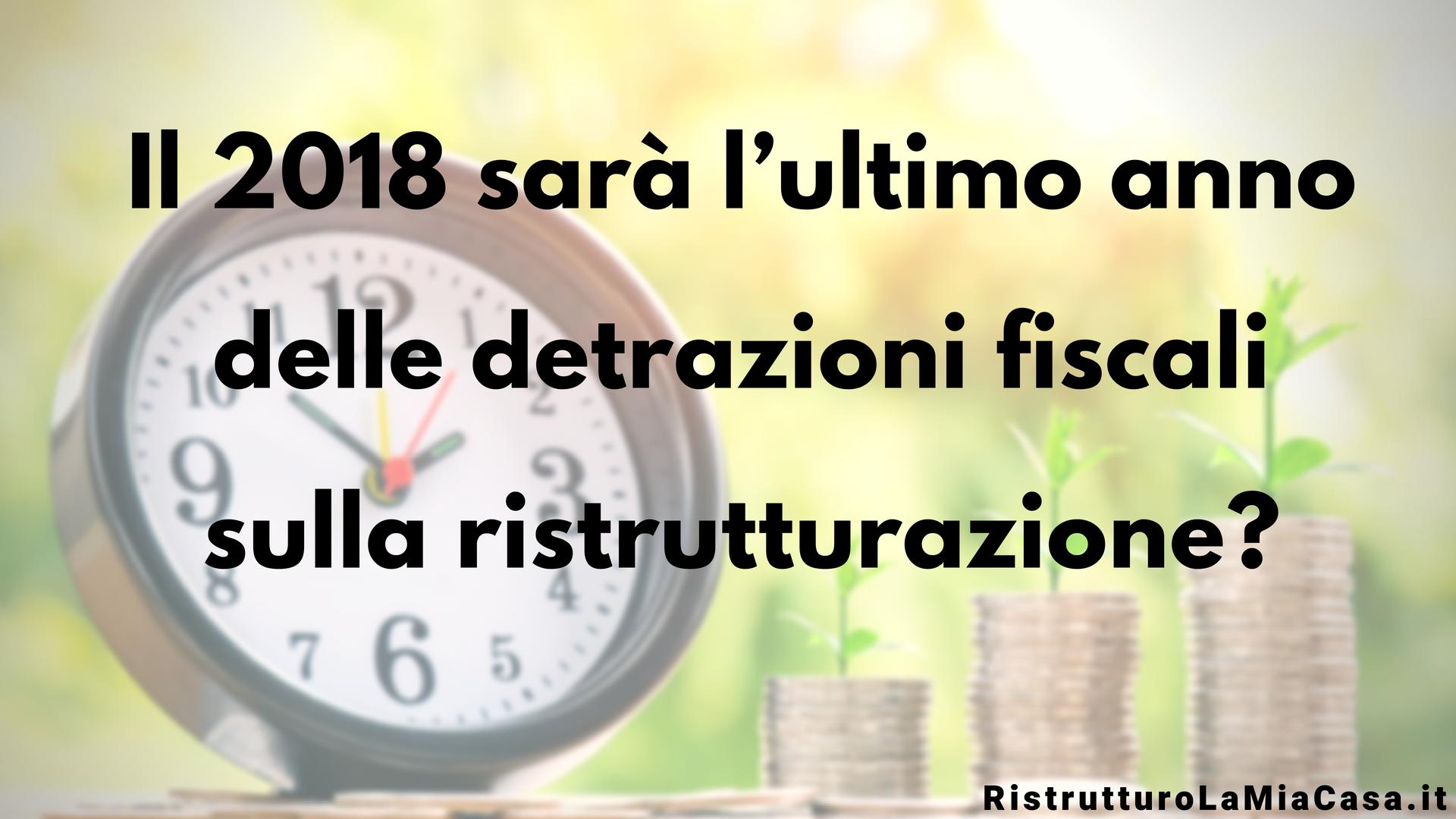 detrazioni fiscali ristrutturazione 2018 ultimo anno